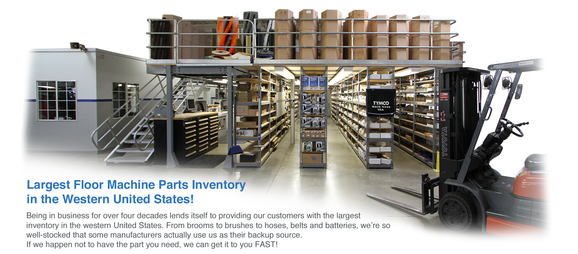 Being in business for over four decades lends itself to providing our customers with the largest inventory in the western United States. From brooms to brushes to hoses, belts and batteries, we're so well-stocked that some manufacturers actually use us as their backup source for their own dealers. If we happen not to have the part you need, we can get it to you FAST!