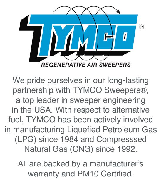 We pride ourselves in our long-lasting partnership with TYMCO Sweepers®, a top leader in sweeper engineering in the USA. With respect to alternative fuel, TYMCO has been actively involved in manufacturing Liquefied Petroleum Gas (LPG) since 1984 and Compresssed Natural Gas (CNG) since 1992. All are backed by a manufacturer's warranty.